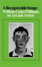 A Recognizable Image:  William Carlos Williams on Art and Artists
