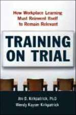 Training on Trial: How Workplace Learning Must Reinvent Itself to Remain Relevant: How Workplace Learning Must Reinvent Itself to Remain Relevant