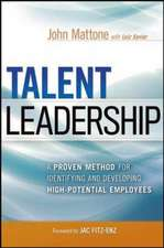 Talent Leadership: A Proven Method for Identifying and Developing High-Potential Employees: A Proven Method for Identifying and Developing High-Potential Employees