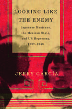 Looking Like the Enemy: Japanese Mexicans, the Mexican State, and US Hegemony, 1897–1945