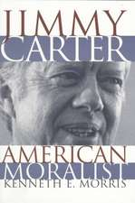Jimmy Carter American Moralist:  The Life Story and Moral Legacy of Our Thirty-Ninth President