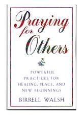 Praying for Others: Powerful Practices for Healing, Peace, and New Beginnings