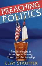 Preaching Politics:  Proclaiming Jesus in an Age of Money, Power, and Partisanship