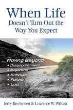 When Life Doesn't Turn Out the Way You Expect:  Moving Beyond...Disappointment, Rejection, Betrayal, Failure, Loss