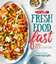 The All-New Fresh Food Fast: 200+ Incredibly Flavorful 5-Ingredient 15-Minute Recipes