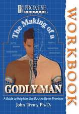 The Making of a Godly Man:  A Guide to Help Men Live Out the Seven Promises