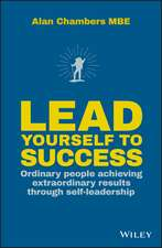 Lead Yourself to Success: Ordinary People Achieving Extraordinary Results Through Self–leadership