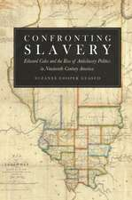 Confronting Slavery – Edward Coles and the Rise of  Antislavery Politics in Nineteenth–Century America
