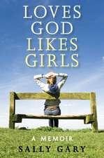 Loves God, Likes Girls:  A Memoir