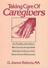 Taking Care Of Caregivers: For Families & Others Who Care for People with Alzheimer's Disease & Other Forms of Dementia