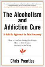 The Alcoholism & Addiction Cure:  A Holistic Approach to Total Recovery