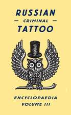 Russian Criminal Tattoo Encyclopaedia, Volume III:  Archival Images from the Internet
