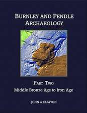 Burnley and Pendle Archaeology - Part Two:  Early Bronze Age to Iron Age