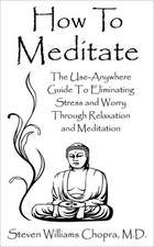 How to Meditate:  The Use-Anywhere Guide to Eliminating Stress and Worry Through Relaxation and Meditation