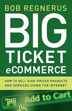 Big Ticket Ecommerce:  How to Sell High-Priced Products and Services Using the Internet