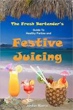 The Fresh Bartender's:  A Guide to Healthy Parties and Festive Juicing