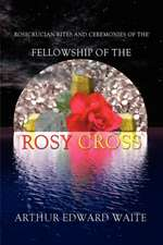 Rosicrucian Rites and Ceremonies of the Fellowship of the Rosy Cross by Founder of the Holy Order of the Golden Dawn Arthur Edward Waite