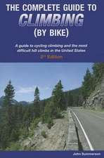 The Complete Guide to Climbing (by Bike):  A Guide to Cycling Climbing and the Most Difficult Hill Climbs in the United States