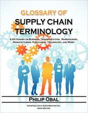 Glossary of Supply Chain Terminology. a Dictionary on Business, Transportation, Warehousing, Manufacturing, Purchasing, Technology, and More!