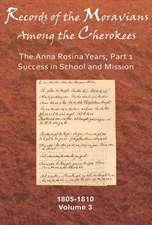 Records of the Moravians Among the Cherokees, Volume 3:  The Anna Rosina Years, Part 1, Success in School and Mission, 1805-1810