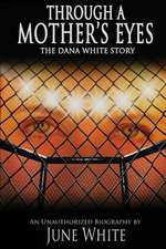 Through a Mother's Eyes, the Dana White Story:  An Unauthorized Biography