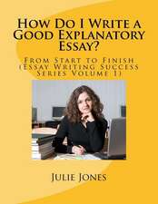 How Do I Write a Good Explanatory Essay?: From Start to Finish (Essay Writing Success Series Volume 1)