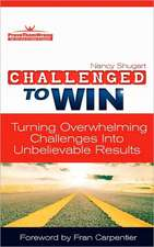 Challenged to Win:  Turning Overwhelming Challenges Into Unbelievable Results, Second Edition