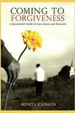 Coming to Forgiveness:  A Daughter's Story of Race, Rage, and Religion