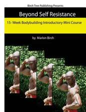 Beyond Self Resistance 15 Week Bodybuilding Introductory Mini Course