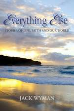 Everything Else:  Stories of Life, Faith and Our World