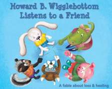 Howard B. Wigglebottom Listens to a Friend:  A Fable about Loss and Healing