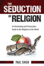 The Seduction of Religion: An Illuminating and Provocative Guide to the Religions of the World
