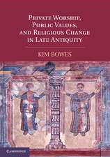 Private Worship, Public Values, and Religious Change in Late Antiquity