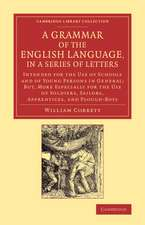 A Grammar of the English Language, in a Series of Letters: Intended for the Use of Schools and of Young Persons in General; But, More Especially for the Use of Soldiers, Sailors, Apprentices, and Plough-Boys