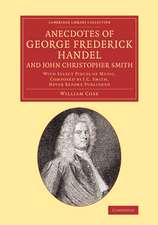 Anecdotes of George Frederick Handel, and John Christopher Smith: With Select Pieces of Music, Composed by J. C. Smith, Never Before Published