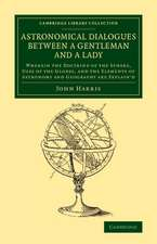 Astronomical Dialogues between a Gentleman and a Lady: Wherein the Doctrine of the Sphere, Uses of the Globes, and the Elements of Astronomy and Geography Are Explain'd