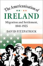 The Americanisation of Ireland: Migration and Settlement, 1841–1925