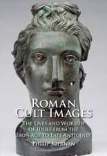 Roman Cult Images: The Lives and Worship of Idols from the Iron Age to Late Antiquity