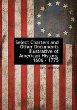 Select Charters and Other Documents Illustrative of American History, 1606 - 1775