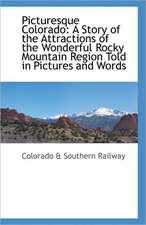 Picturesque Colorado:  A Story of the Attractions of the Wonderful Rocky Mountain Region Told in Pictures and Words
