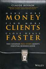 Make More Money, Find More Clients, Close Deals Faster: The Canadian Real Estate Agent's Essential Business Guide