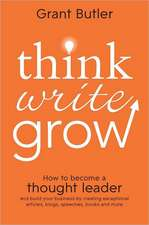 Think Write Grow:  How to Become a Thought Leader and Build Your Business by Creating Exceptional Articles, Blogs, Speeches, Books and Mo