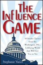 The Influence Game: 50 Insider Tactics from the Washington D.C. Lobbying World that Will Get You to Yes