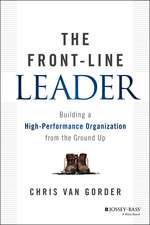 The Front–Line Leader: Building a High–Performance Organization from the Ground Up
