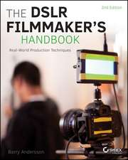 The DSLR Filmmaker′s Handbook: Real–World Production Techniques