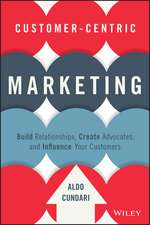 Customer–Centric Marketing: Build Relationships, Create Advocates, and Influence Your Customers