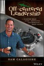 Off–Centered Leadership: The Dogfish Head Guide to Motivation, Collaboration and Smart Growth