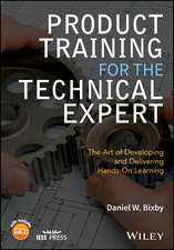 Product Training for the Technical Expert: The Art of Developing and Delivering Hands–On Learning