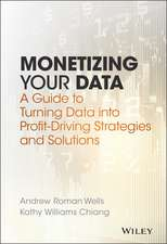 Monetizing Your Data: A Guide to Turning Data into Profit–Driving Strategies and Solutions
