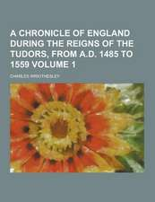 A Chronicle of England During the Reigns of the Tudors, from A.D. 1485 to 1559 (Volume 1)